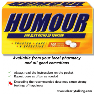 Humour, for fast relief of tension, trusted, safe and effective. Available from your local pharmacy and all good comedians * Always read the instructions on the packet * Repeat the dose as often as needed ! Warning Exceeding the recommended dose may cause strong feelings of happiness