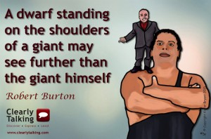 A dwarf standing on the shoulders of a giant may see further than the giant himself (Robert Burton)